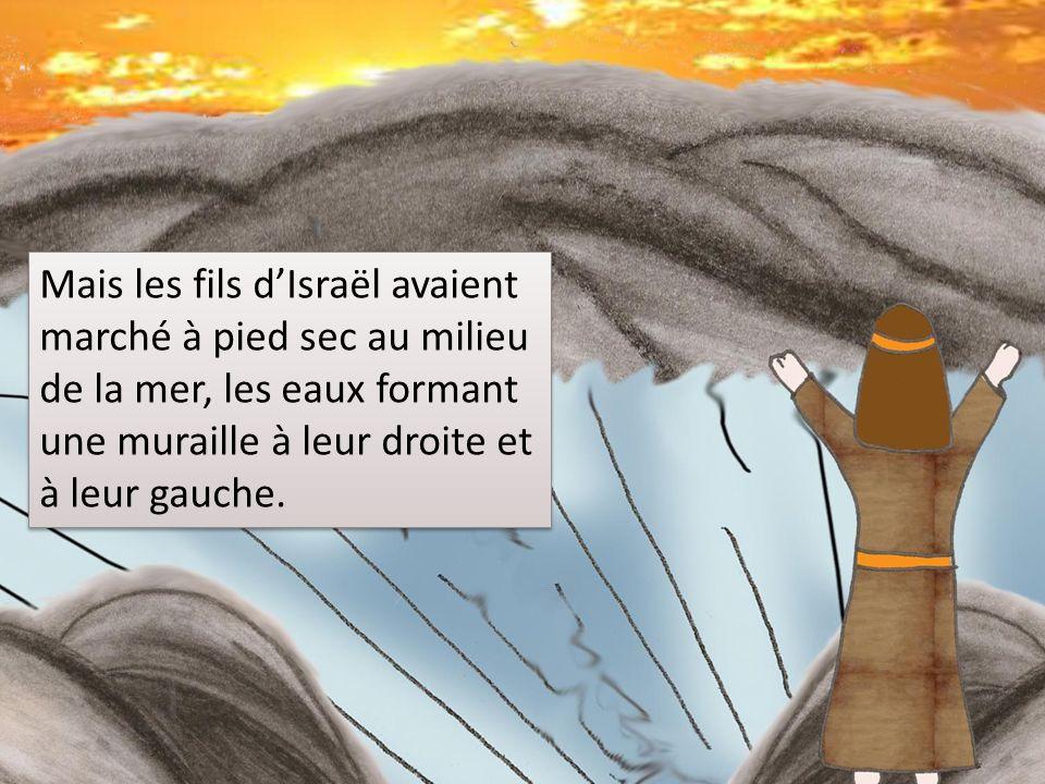 Mais les fils d'Israël avaient marché à pied sec au milieu de la mer, les eaux formant une muraille à leur droite et à leur gauche.