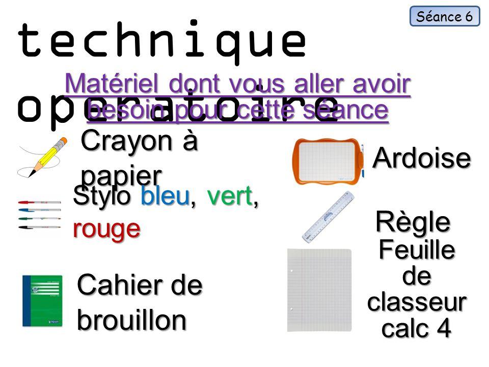 La technique operatoire Matériel dont vous aller avoir besoin pour cette séance Crayon à papier Séance 6 Ardoise Stylo bleu, vert, rouge Règle Cahier