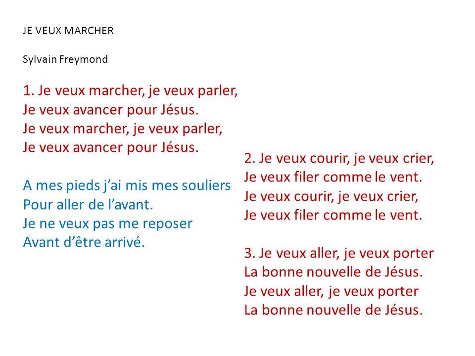 JE VEUX MARCHER Sylvain Freymond 1. Je veux marcher, je veux parler, Je veux avancer pour Jésus. Je veux marcher, je veux parler, Je veux avancer pour