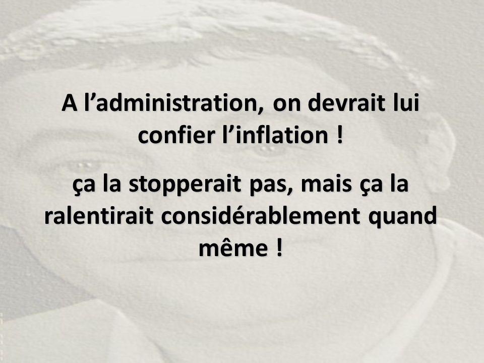 A l'administration, on devrait lui confier l'inflation ! ça la stopperait pas, mais ça la ralentirait considérablement quand même !