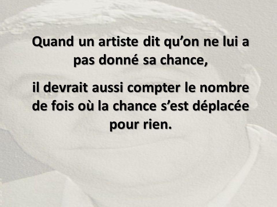 Quand un artiste dit qu'on ne lui a pas donné sa chance, il devrait aussi compter le nombre de fois où la chance s'est déplacée pour rien.