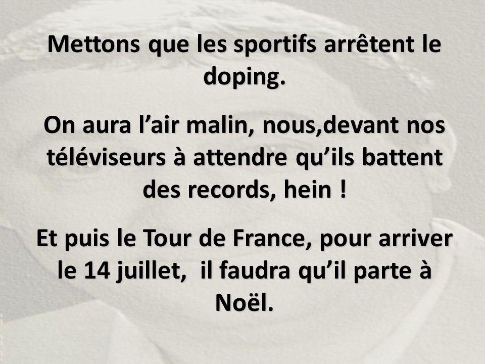 Mettons que les sportifs arrêtent le doping. On aura l'air malin, nous,devant nos téléviseurs à attendre qu'ils battent des records, hein ! Et puis le