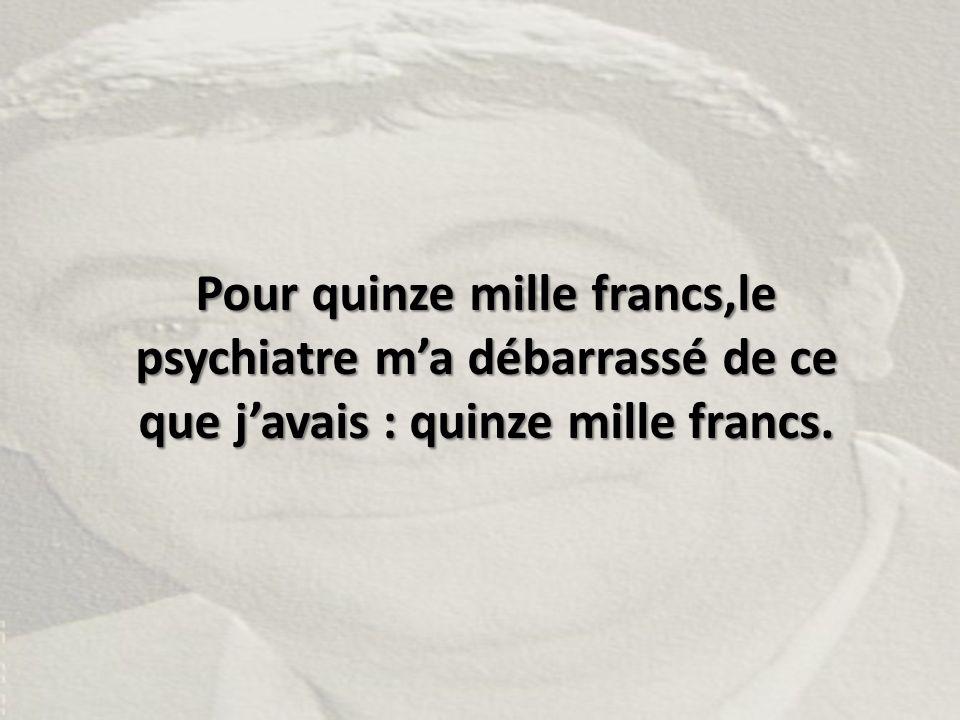 Pour quinze mille francs,le psychiatre m'a débarrassé de ce que j'avais : quinze mille francs.
