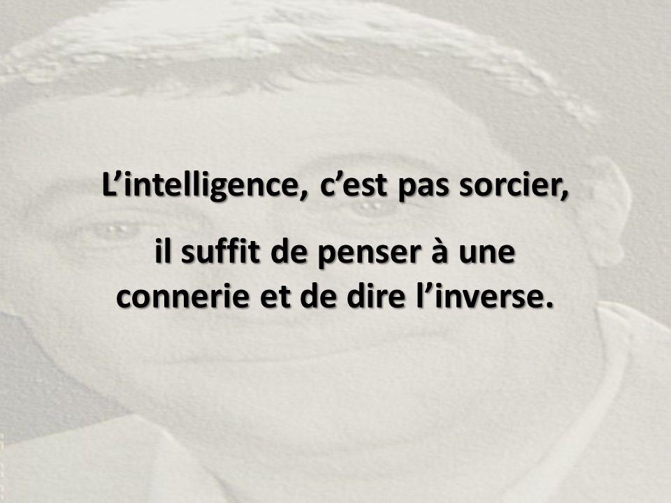 L'intelligence, c'est pas sorcier, il suffit de penser à une connerie et de dire l'inverse.