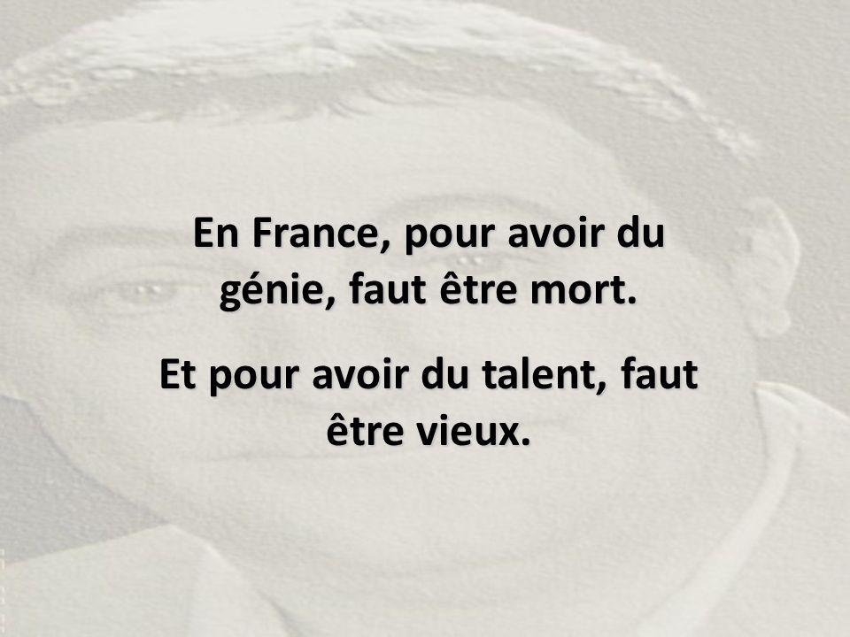En France, pour avoir du génie, faut être mort. Et pour avoir du talent, faut être vieux.