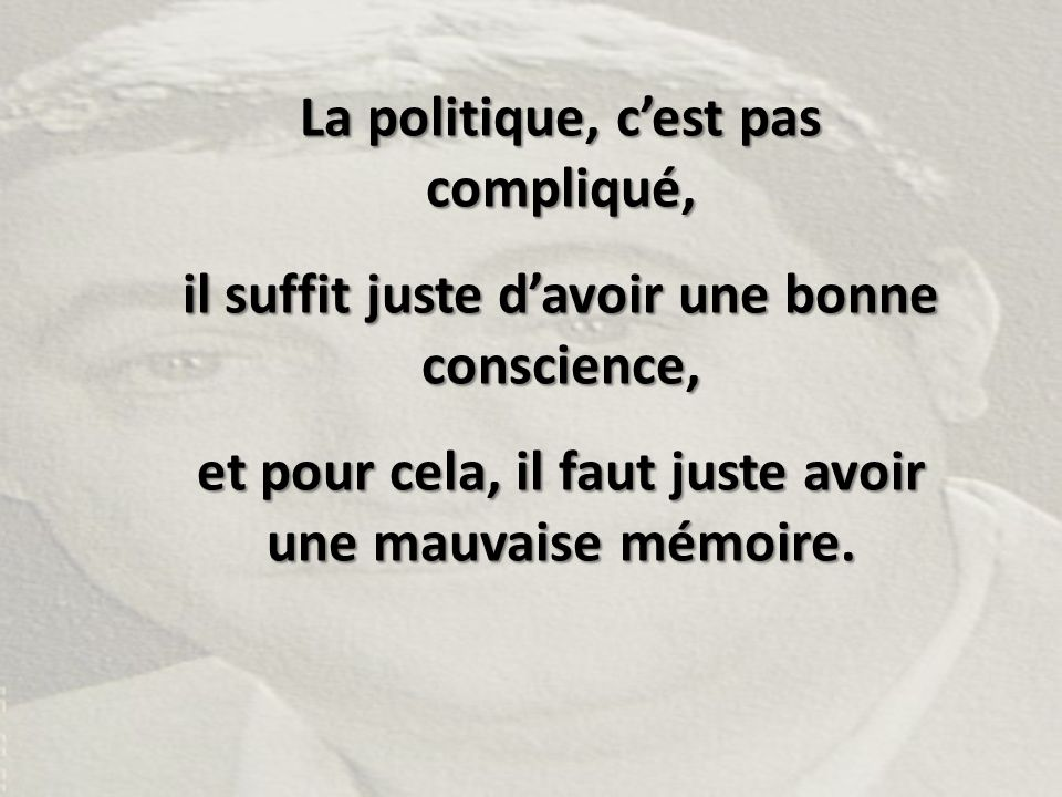La politique, c'est pas compliqué, il suffit juste d'avoir une bonne conscience, et pour cela, il faut juste avoir une mauvaise mémoire.