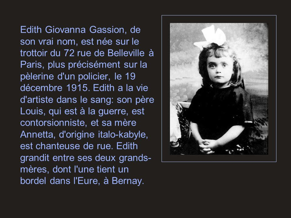 Edith Giovanna Gassion, de son vrai nom, est née sur le trottoir du 72 rue de Belleville à Paris, plus précisément sur la pèlerine d'un policier, le 1