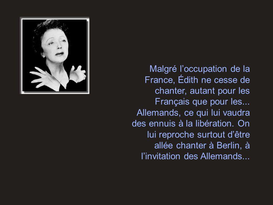 Malgré l'occupation de la France, Édith ne cesse de chanter, autant pour les Français que pour les... Allemands, ce qui lui vaudra des ennuis à la lib
