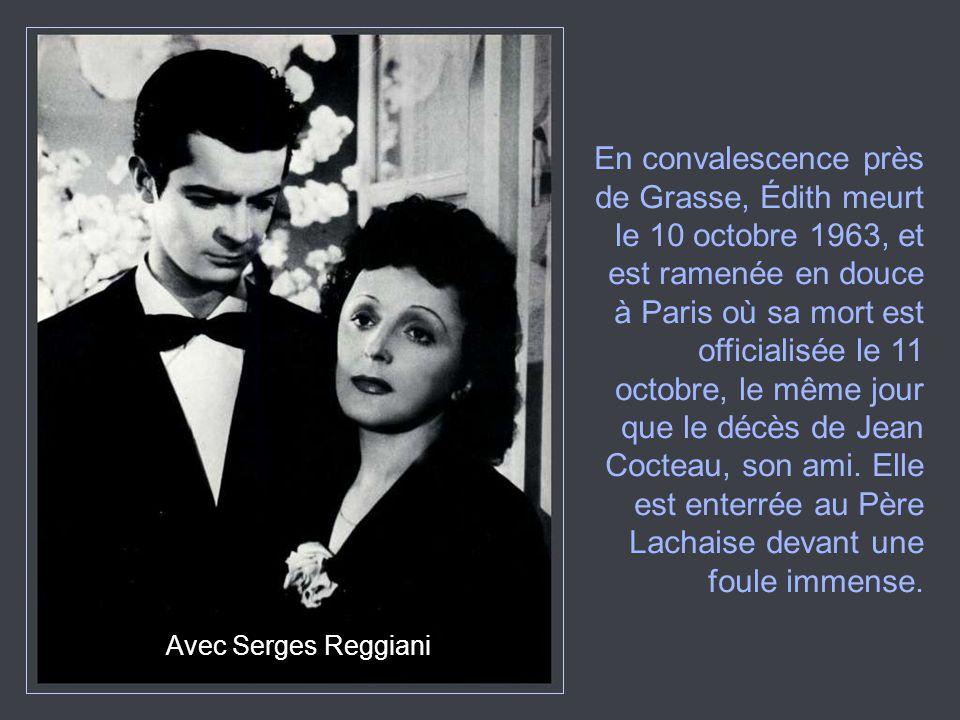 Avec Serges Reggiani En convalescence près de Grasse, Édith meurt le 10 octobre 1963, et est ramenée en douce à Paris où sa mort est officialisée le 1