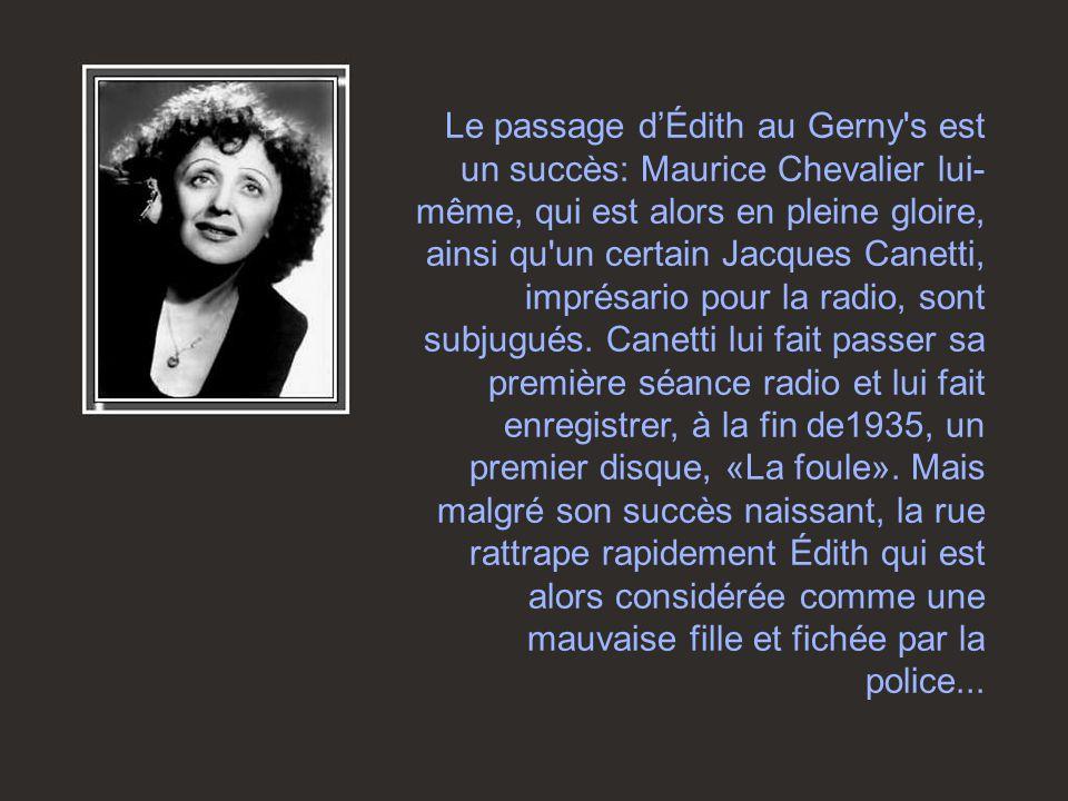 Le passage d'Édith au Gerny's est un succès: Maurice Chevalier lui- même, qui est alors en pleine gloire, ainsi qu'un certain Jacques Canetti, imprésa