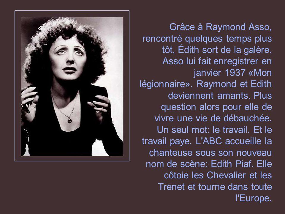 Grâce à Raymond Asso, rencontré quelques temps plus tôt, Édith sort de la galère. Asso lui fait enregistrer en janvier 1937 «Mon légionnaire». Raymond