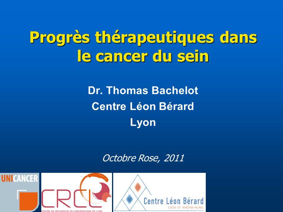 Progrès thérapeutiques dans le cancer du sein Dr. Thomas Bachelot Centre Léon Bérard Lyon Octobre Rose, 2011