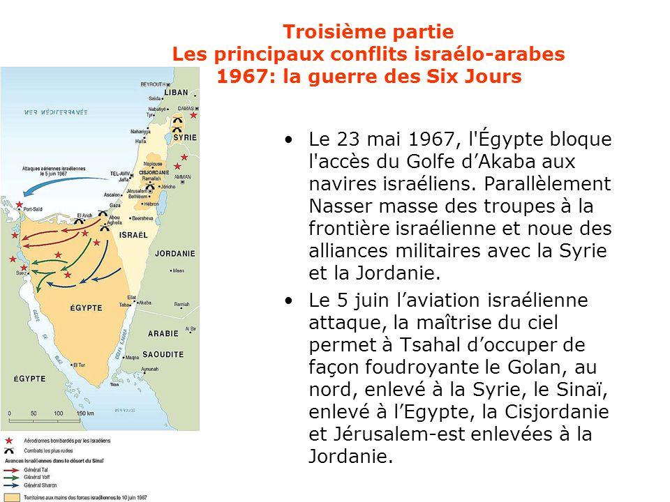 Troisième partie Les principaux conflits israélo-arabes 1967: la guerre des Six Jours Le 23 mai 1967, l'Égypte bloque l'accès du Golfe d'Akaba aux nav