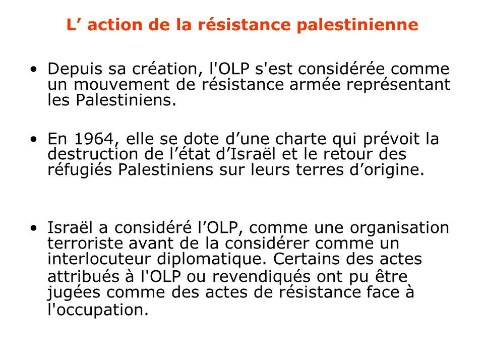 L' action de la résistance palestinienne Depuis sa création, l'OLP s'est considérée comme un mouvement de résistance armée représentant les Palestinie