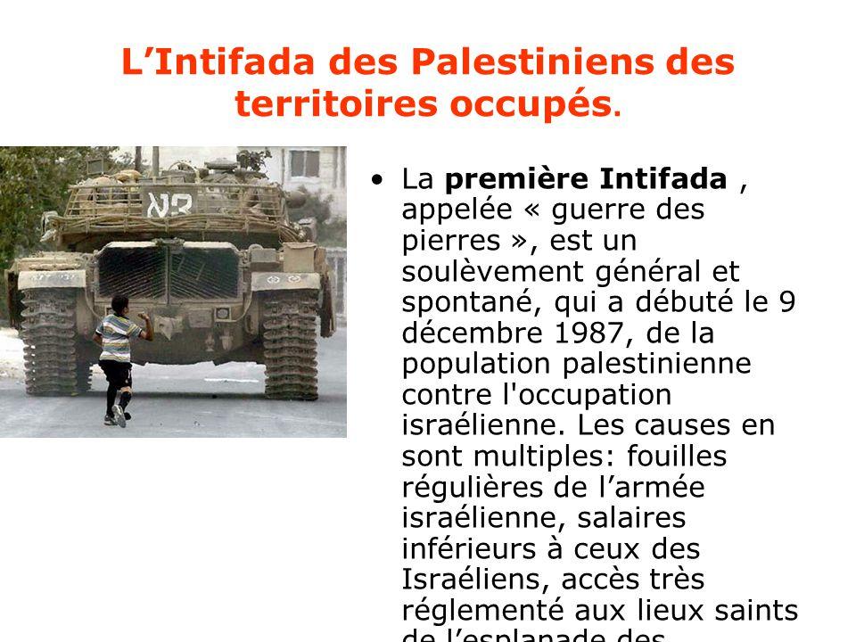 L'Intifada des Palestiniens des territoires occupés. La première Intifada, appelée « guerre des pierres », est un soulèvement général et spontané, qui