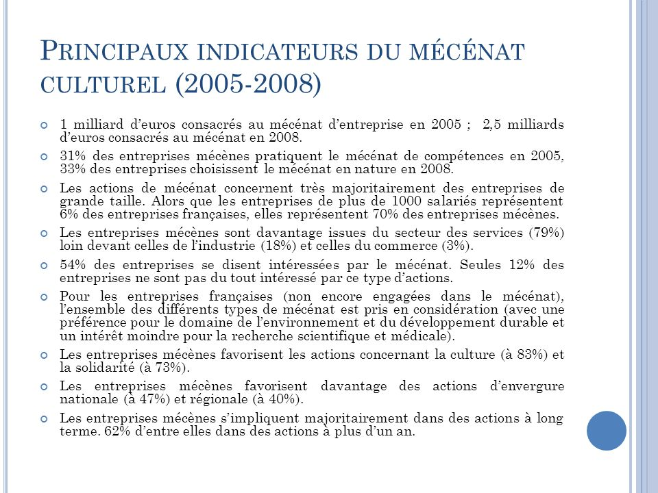 P RINCIPAUX INDICATEURS DU MÉCÉNAT CULTUREL (2005-2008) 1 milliard d'euros consacrés au mécénat d'entreprise en 2005 ; 2,5 milliards d'euros consacrés au mécénat en 2008.