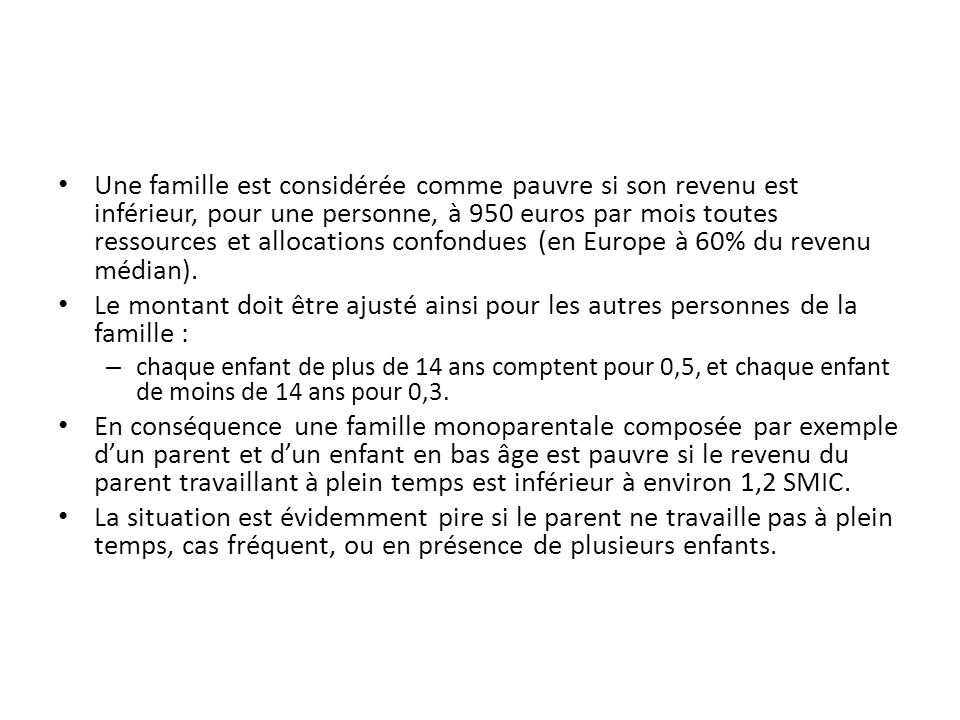 Une famille est considérée comme pauvre si son revenu est inférieur, pour une personne, à 950 euros par mois toutes ressources et allocations confondues (en Europe à 60% du revenu médian).