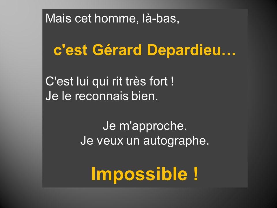 Mais cet homme, là-bas, c'est Gérard Depardieu… C'est lui qui rit très fort ! Je le reconnais bien. Je m'approche. Je veux un autographe. Impossible !