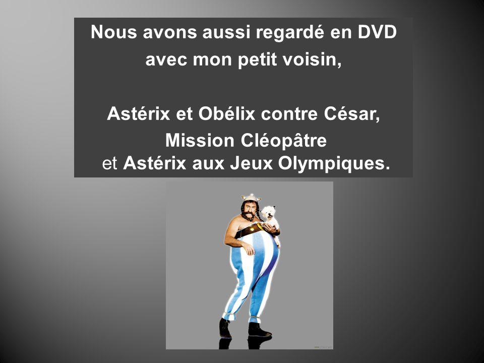 Nous avons aussi regardé en DVD avec mon petit voisin, Astérix et Obélix contre César, Mission Cléopâtre et Astérix aux Jeux Olympiques.