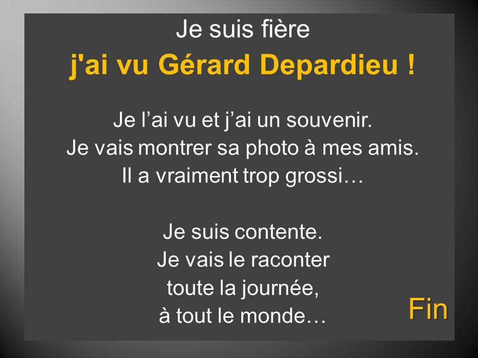 Je suis fière j'ai vu Gérard Depardieu ! Je l'ai vu et j'ai un souvenir. Je vais montrer sa photo à mes amis. Il a vraiment trop grossi… Je suis conte