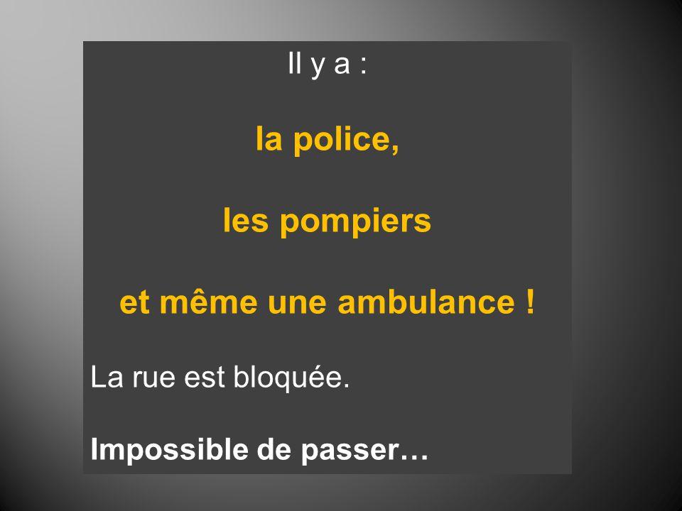 Il y a : la police, les pompiers et même une ambulance ! La rue est bloquée. Impossible de passer…