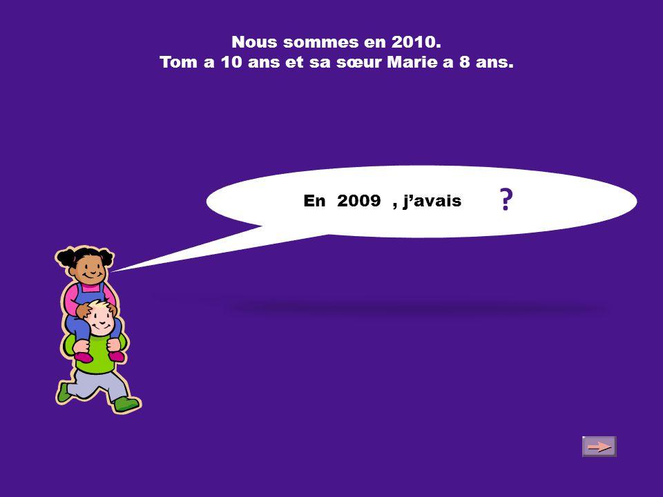 Nous sommes en 2010. Tom a 10 ans et sa sœur Marie a 8 ans. Dans 2 ans, j'aurai 10 ans.