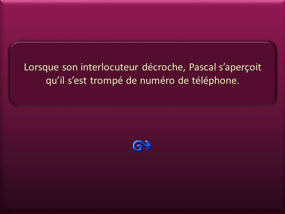 Lorsque son interlocuteur décroche, Pascal s'aperçoit qu'il s'est trompé de numéro de téléphone.