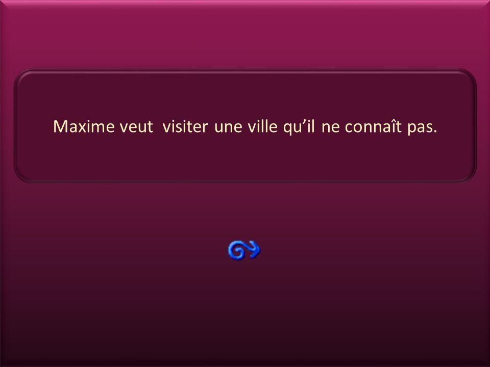 Maxime veut visiter une ville qu'il ne connaît pas.