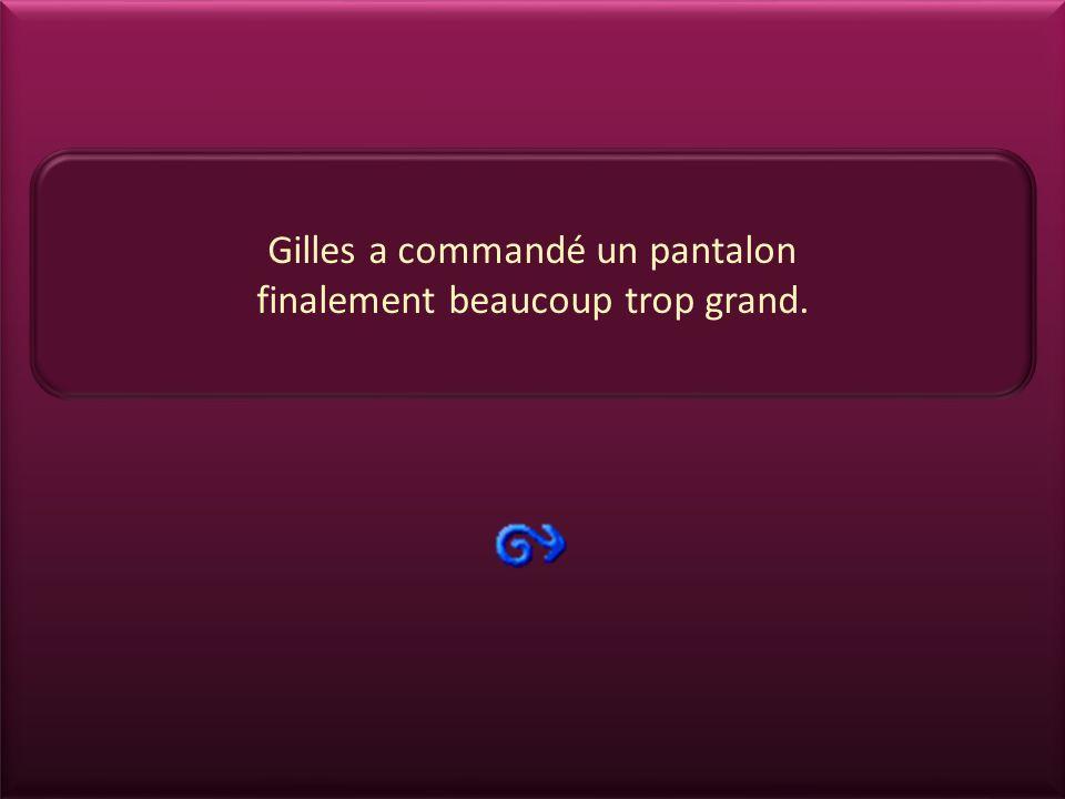 Gilles a commandé un pantalon finalement beaucoup trop grand.