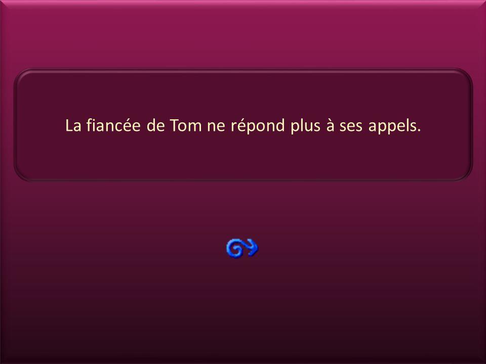La fiancée de Tom ne répond plus à ses appels.