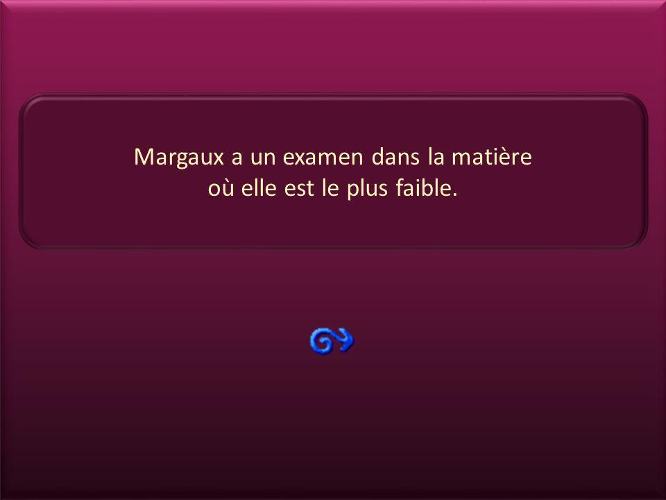 Margaux a un examen dans la matière où elle est le plus faible.