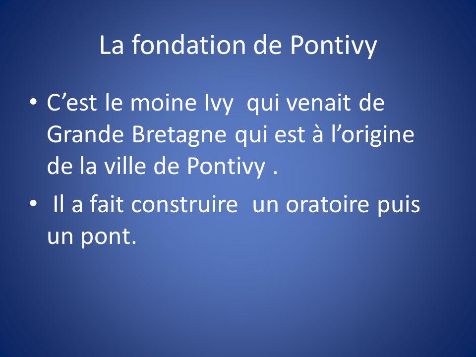 La fondation de Pontivy C'est le moine Ivy qui venait de Grande Bretagne qui est à l'origine de la ville de Pontivy.