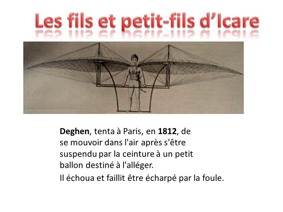 Deghen, tenta à Paris, en 1812, de se mouvoir dans l air après s être suspendu par la ceinture à un petit ballon destiné à l alléger.