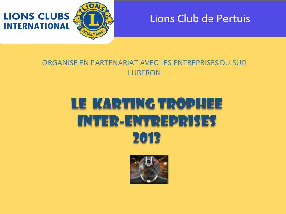 Lions Club de Pertuis ORGANISE EN PARTENARIAT AVEC LES ENTREPRISES DU SUD LUBERON LE KARTING TROPHEE INTER-ENTREPRISES 2013 LE KARTING TROPHEE INTER-ENTREPRISES 2013
