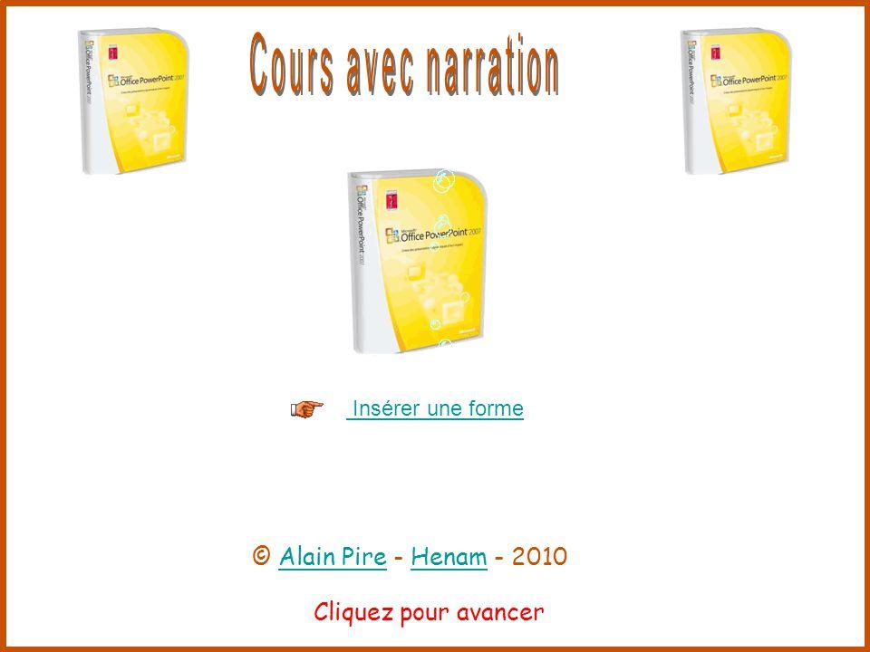 Cliquez pour avancer Insérer une forme © Alain Pire - Henam - 2010Alain PireHenam