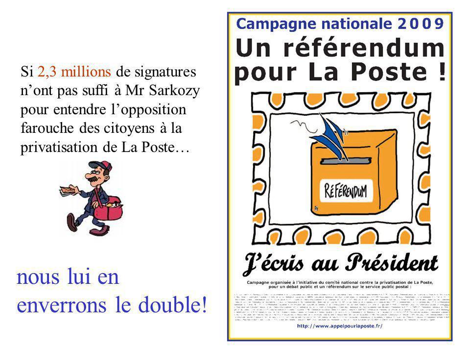 Si 2,3 millions de signatures n'ont pas suffi à Mr Sarkozy pour entendre l'opposition farouche des citoyens à la privatisation de La Poste… nous lui en enverrons le double!