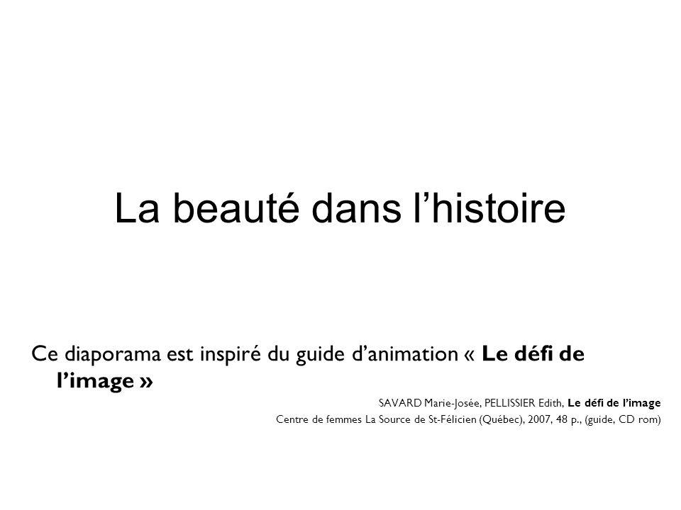 La beauté dans l'histoire Ce diaporama est inspiré du guide d'animation « Le défi de l'image » SAVARD Marie-Josée, PELLISSIER Edith, Le défi de l'imag