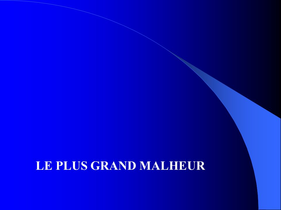 LE PLUS GRAND MALHEUR