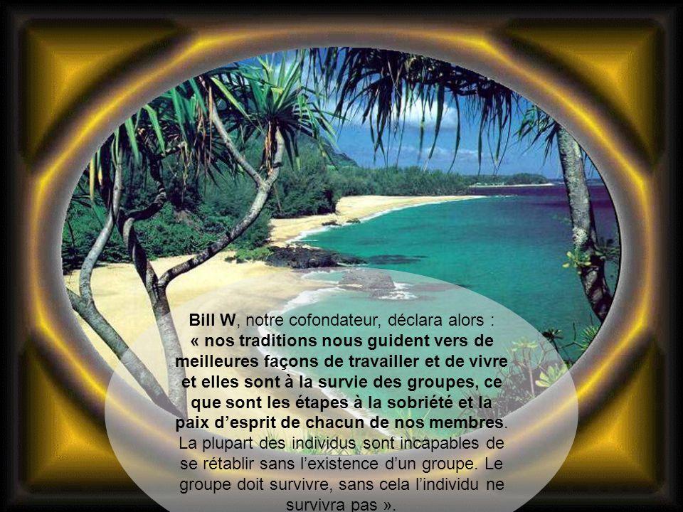 Bill W, notre cofondateur, déclara alors : « nos traditions nous guident vers de meilleures façons de travailler et de vivre et elles sont à la survie des groupes, ce que sont les étapes à la sobriété et la paix d'esprit de chacun de nos membres.