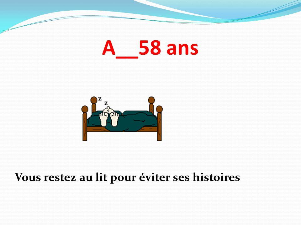 A__58 ans Vous restez au lit pour éviter ses histoires