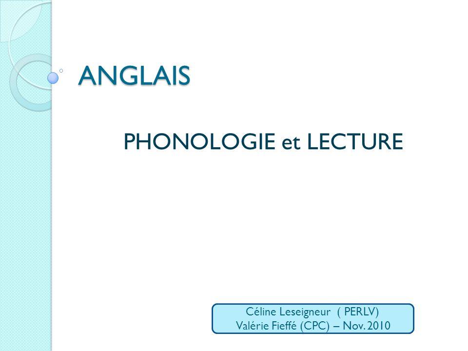 ANGLAIS PHONOLOGIE et LECTURE Céline Leseigneur ( PERLV) Valérie Fieffé (CPC) – Nov. 2010