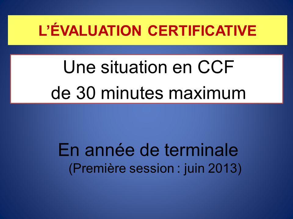 L'ÉVALUATION CERTIFICATIVE Une situation en CCF de 30 minutes maximum En année de terminale (Première session : juin 2013)