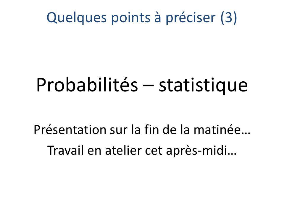 Quelques points à préciser (3) Probabilités – statistique Présentation sur la fin de la matinée… Travail en atelier cet après-midi…
