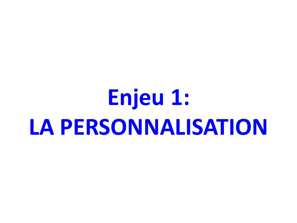 Enjeu 1: LA PERSONNALISATION