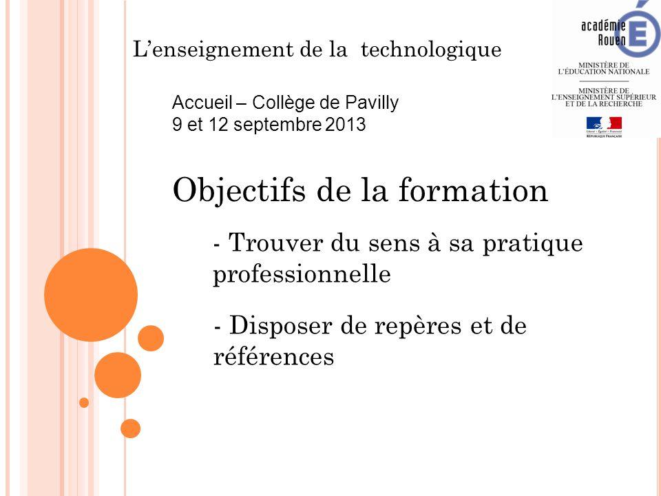 L'enseignement de la technologique Accueil – Collège de Pavilly 9 et 12 septembre 2013 Objectifs de la formation - Trouver du sens à sa pratique professionnelle - Disposer de repères et de références