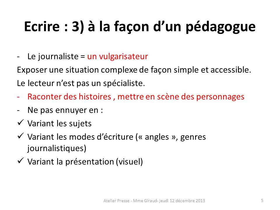 Ecrire : 3) à la façon d'un pédagogue -Le journaliste = un vulgarisateur Exposer une situation complexe de façon simple et accessible. Le lecteur n'es