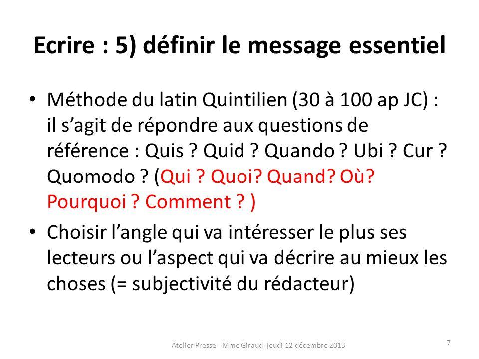 Ecrire : 5) définir le message essentiel Méthode du latin Quintilien (30 à 100 ap JC) : il s'agit de répondre aux questions de référence : Quis ? Quid