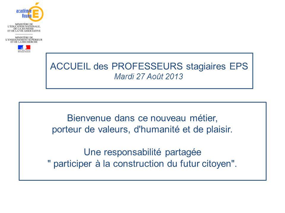ACCUEIL des PROFESSEURS stagiaires EPS Mardi 27 Août 2013l Bienvenue dans ce nouveau métier, porteur de valeurs, d'humanité et de plaisir. Une respons