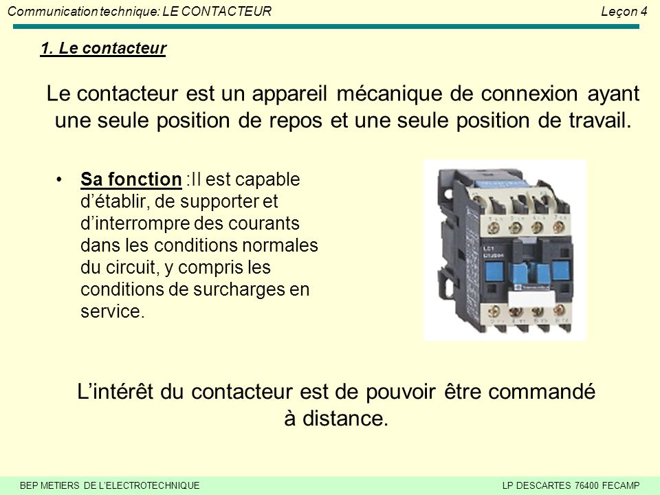 BEP METIERS DE L'ELECTROTECHNIQUELP DESCARTES 76400 FECAMP Communication technique: LE CONTACTEURLeçon 4 Le contacteur est un appareil mécanique de connexion ayant une seule position de repos et une seule position de travail.