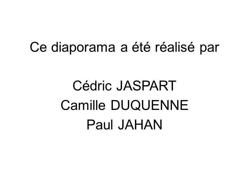 Ce diaporama a été réalisé par Cédric JASPART Camille DUQUENNE Paul JAHAN